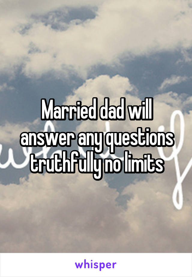 Married dad will answer any questions truthfully no limits