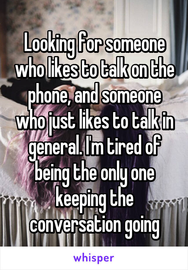 Looking for someone who likes to talk on the phone, and someone who just likes to talk in general. I'm tired of being the only one keeping the conversation going