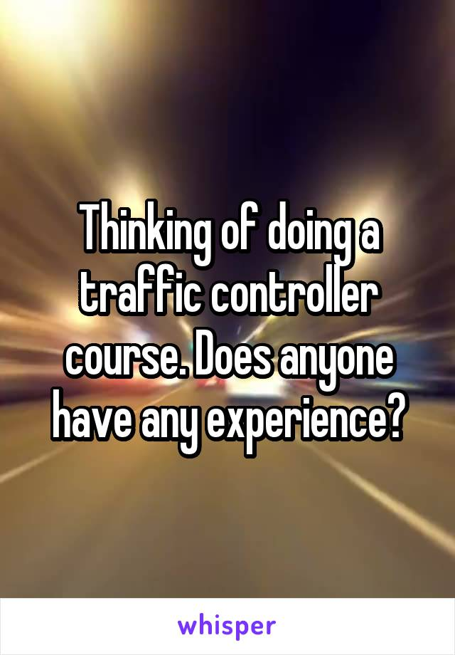 Thinking of doing a traffic controller course. Does anyone have any experience?