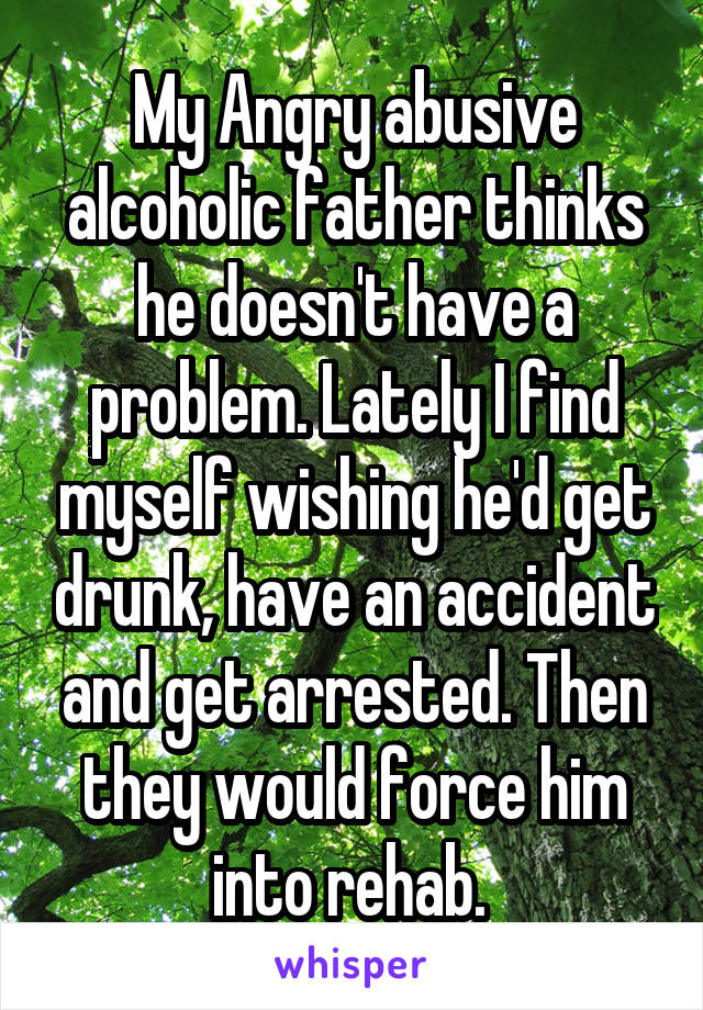My Angry abusive alcoholic father thinks he doesn't have a problem. Lately I find myself wishing he'd get drunk, have an accident and get arrested. Then they would force him into rehab.