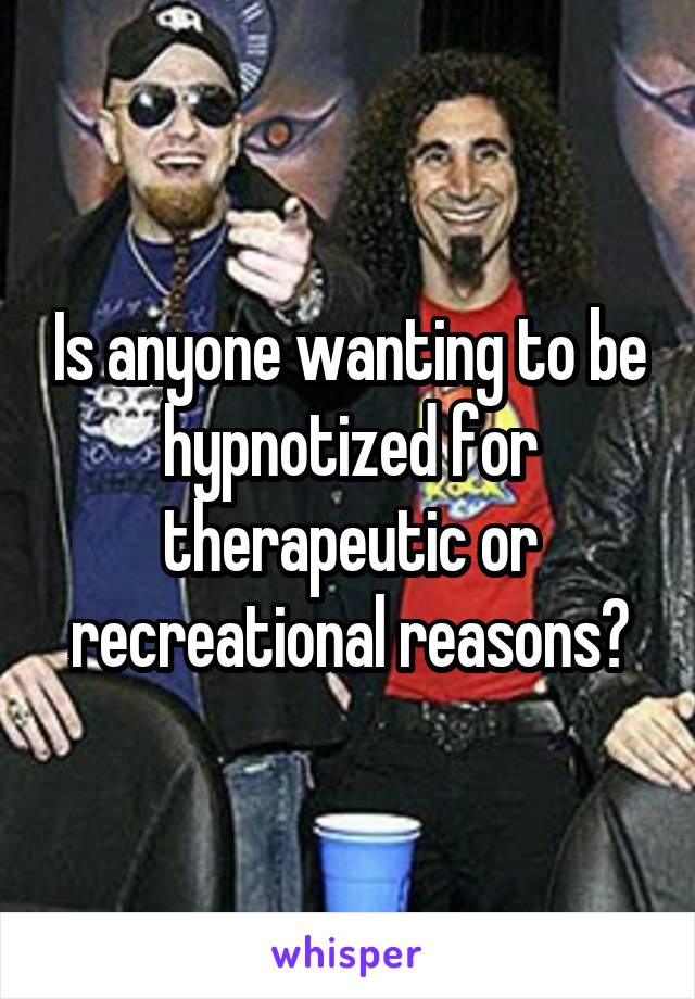 Is anyone wanting to be hypnotized for therapeutic or recreational reasons?