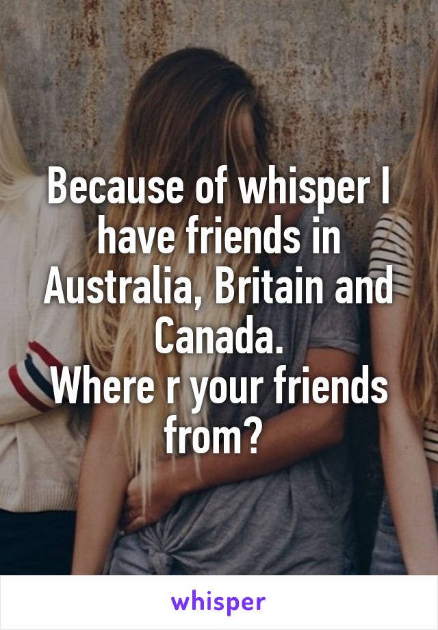 Because of whisper I have friends in Australia, Britain and Canada. Where r your friends from?