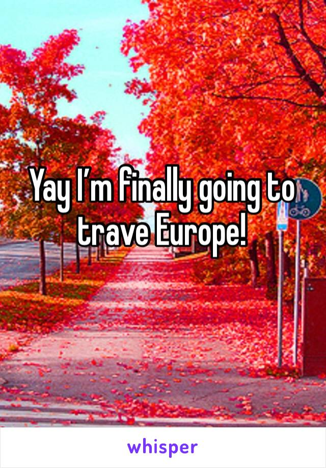 Yay I'm finally going to trave Europe!