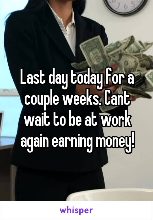 Last day today for a couple weeks. Cant wait to be at work again earning money!