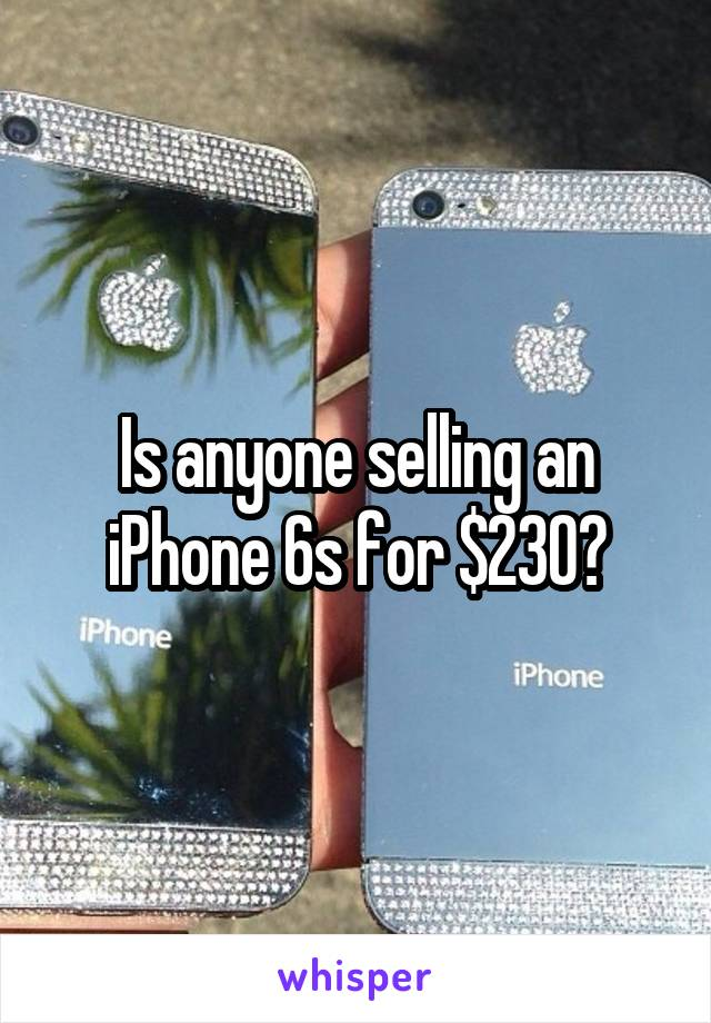 Is anyone selling an iPhone 6s for $230?