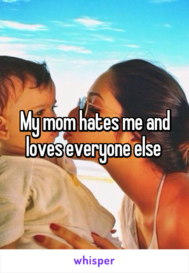 My mom hates me and loves everyone else