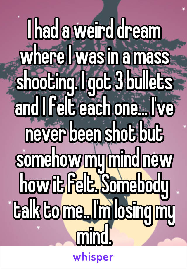 I had a weird dream where I was in a mass shooting. I got 3 bullets and I felt each one... I've never been shot but somehow my mind new how it felt. Somebody talk to me.. I'm losing my mind.