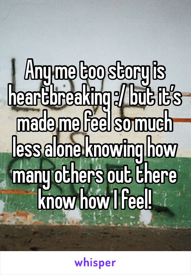 Any me too story is heartbreaking :/ but it's made me feel so much less alone knowing how many others out there know how I feel!
