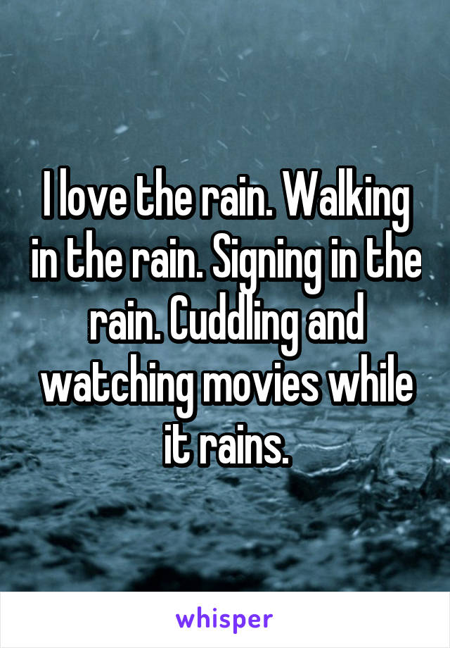 I love the rain. Walking in the rain. Signing in the rain. Cuddling and watching movies while it rains.