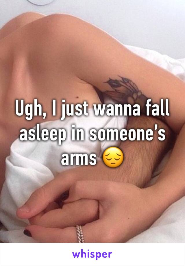 Ugh, I just wanna fall asleep in someone's arms 😔