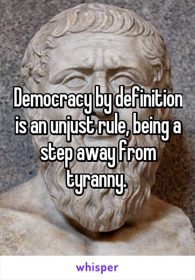 Democracy by definition is an unjust rule, being a step away from tyranny.