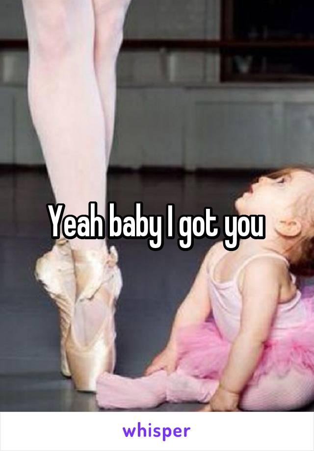 Yeah baby I got you
