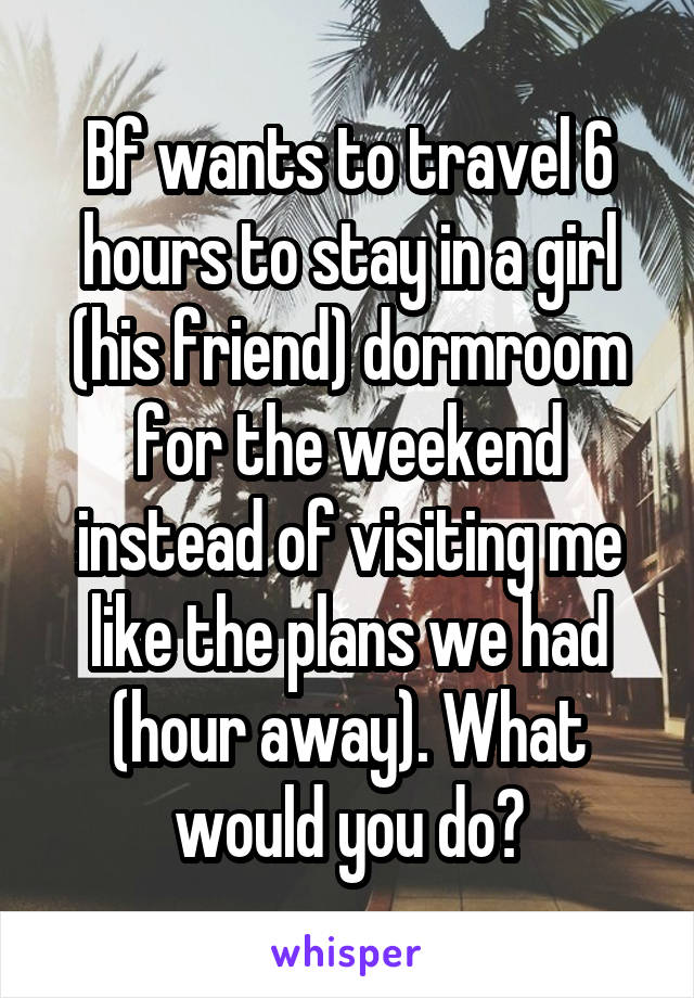 Bf wants to travel 6 hours to stay in a girl (his friend) dormroom for the weekend instead of visiting me like the plans we had (hour away). What would you do?