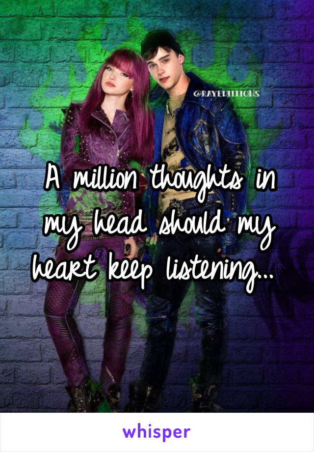 A million thoughts in my head should my heart keep listening...