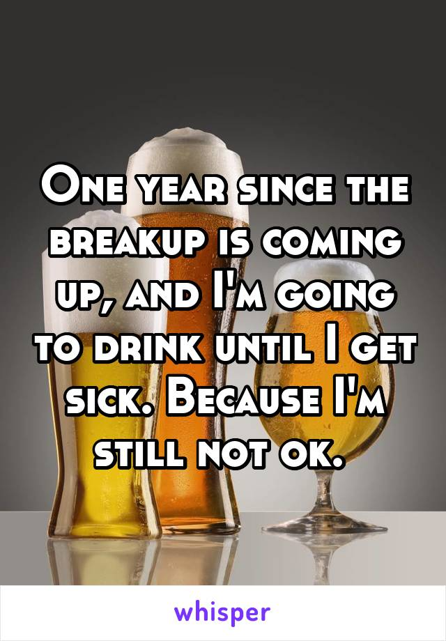 One year since the breakup is coming up, and I'm going to drink until I get sick. Because I'm still not ok.