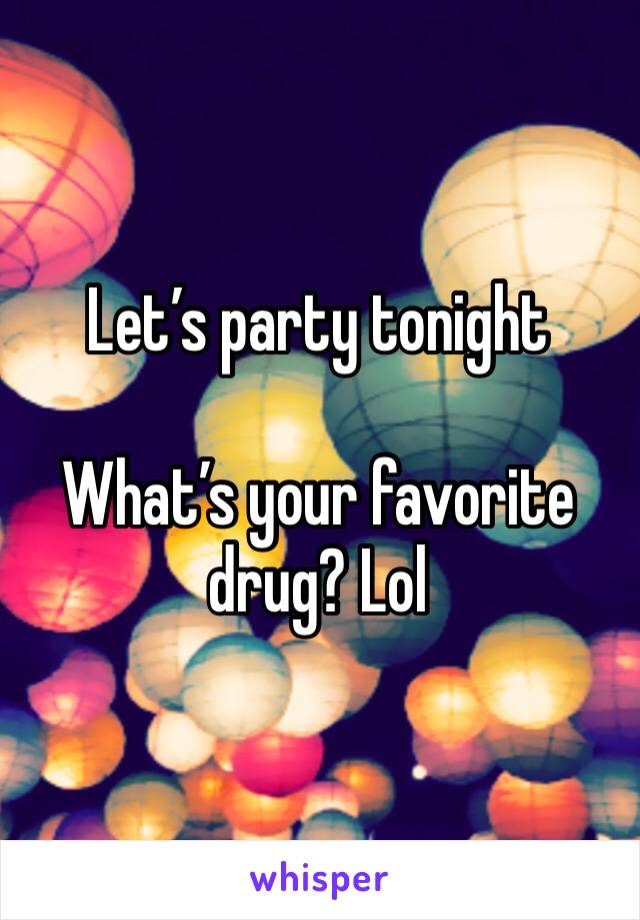 Let's party tonight   What's your favorite drug? Lol