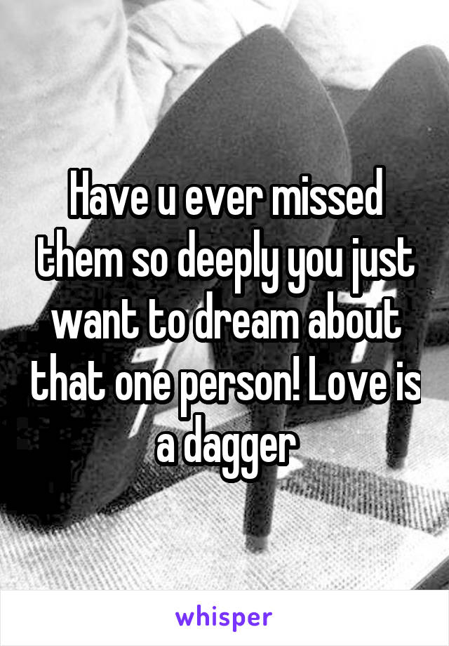 Have u ever missed them so deeply you just want to dream about that one person! Love is a dagger