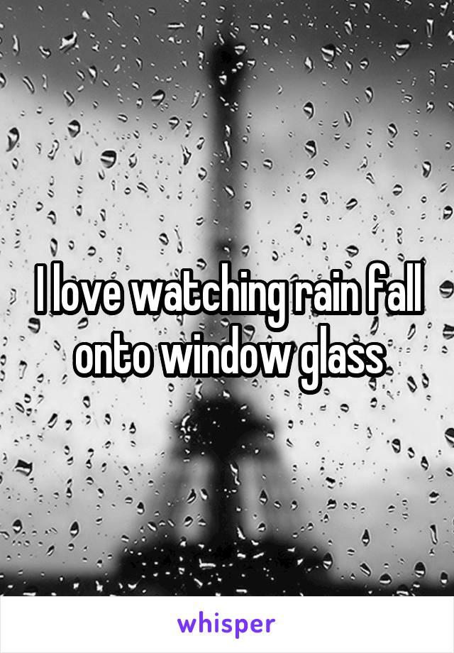 I love watching rain fall onto window glass