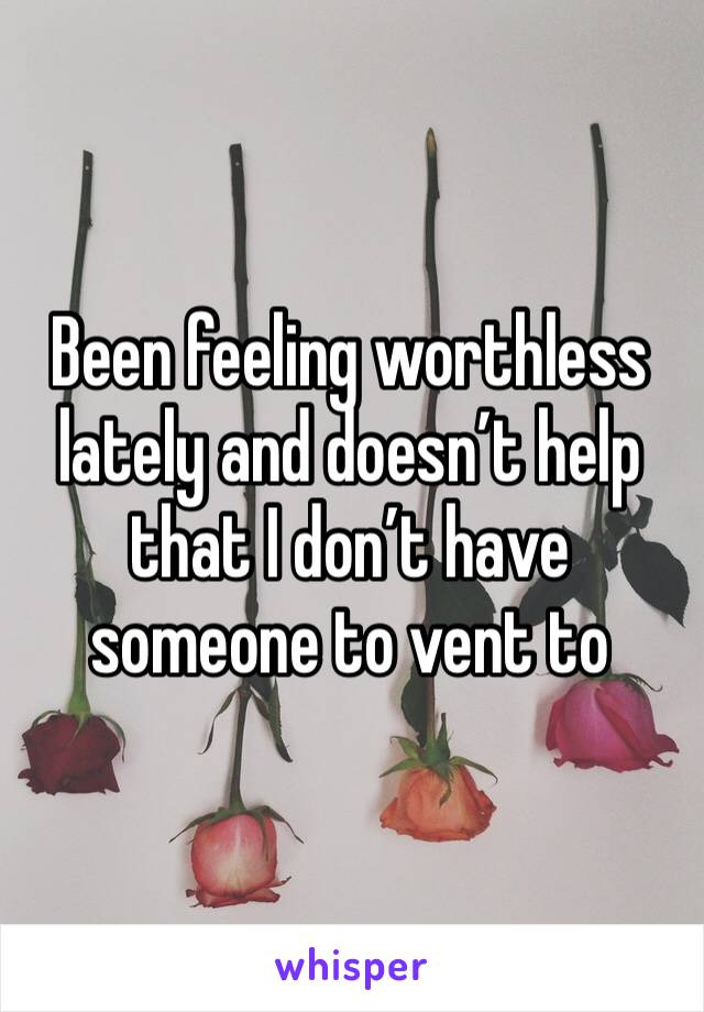 Been feeling worthless lately and doesn't help that I don't have someone to vent to