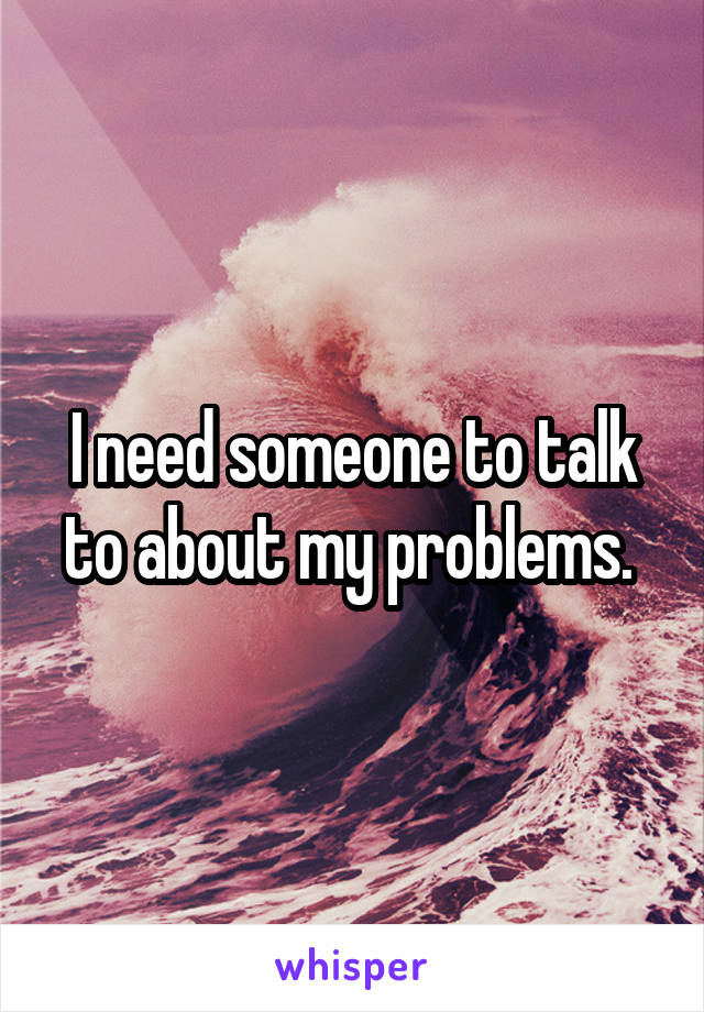 I need someone to talk to about my problems.