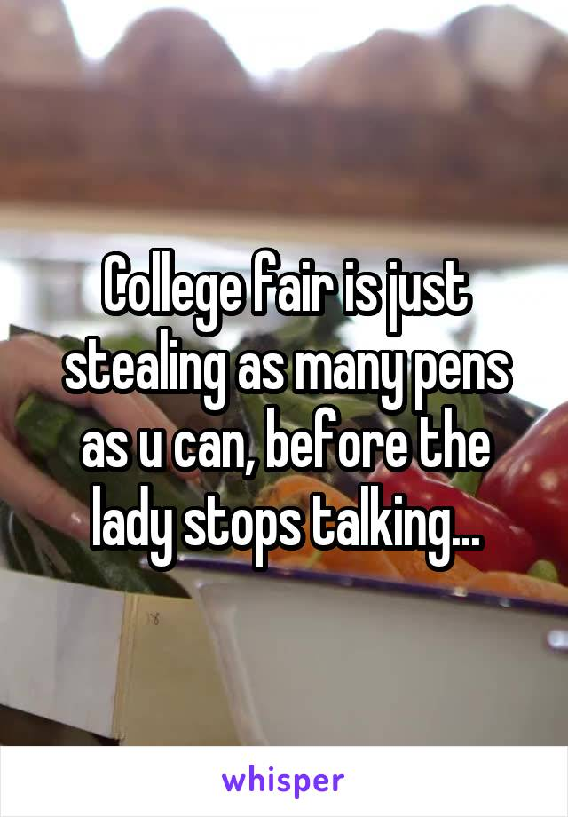 College fair is just stealing as many pens as u can, before the lady stops talking...