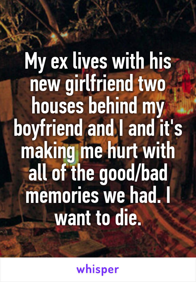 My ex lives with his new girlfriend two houses behind my boyfriend and I and it's making me hurt with all of the good/bad memories we had. I want to die.