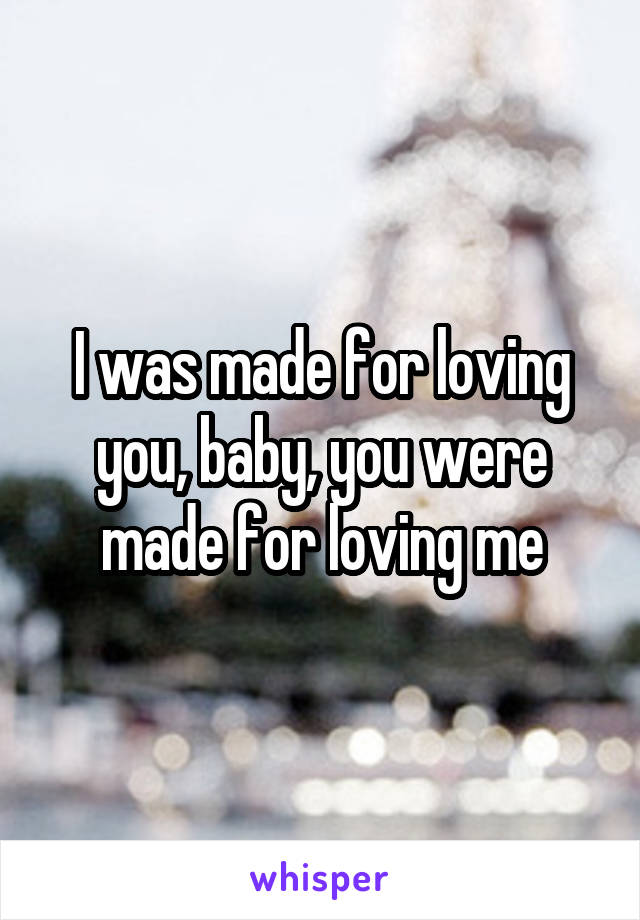 I was made for loving you, baby, you were made for loving me