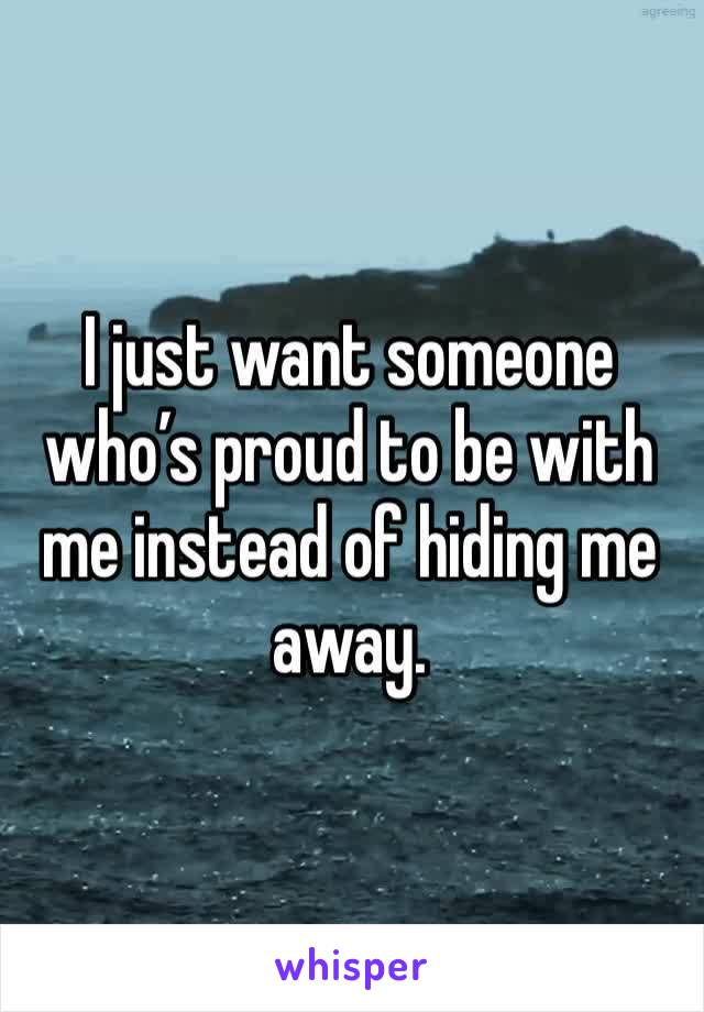 I just want someone who's proud to be with me instead of hiding me away.
