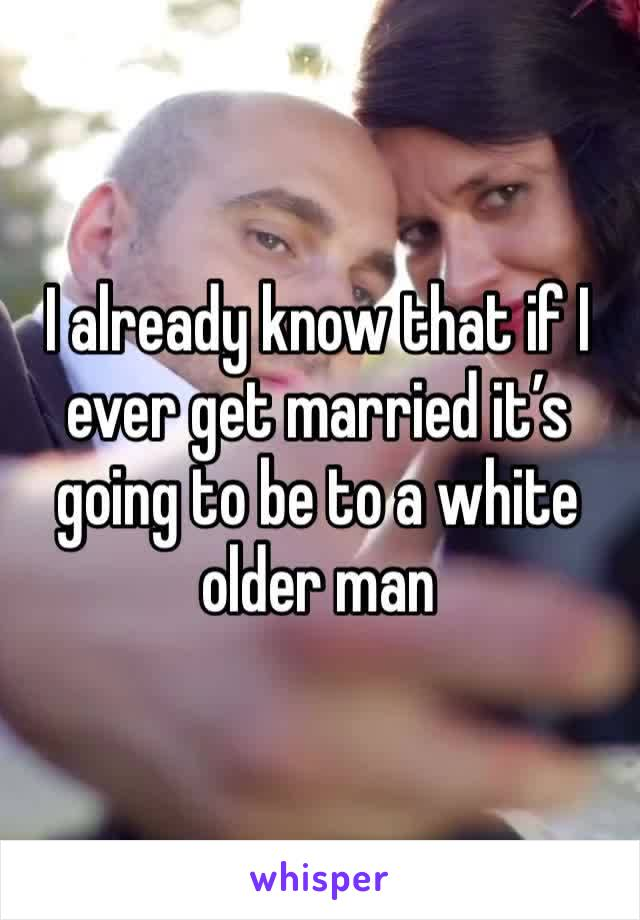 I already know that if I ever get married it's going to be to a white older man