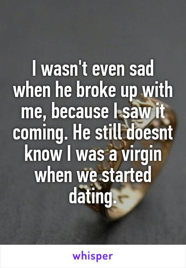 I wasn't even sad when he broke up with me, because I saw it coming. He still doesnt know I was a virgin when we started dating.