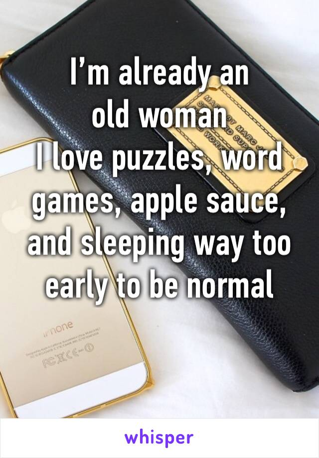 I'm already an old woman I love puzzles, word games, apple sauce, and sleeping way too early to be normal