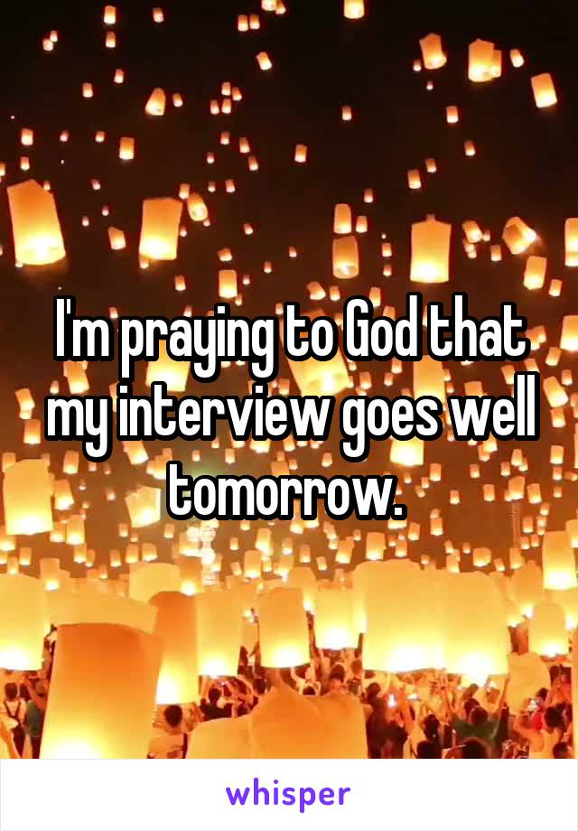 I'm praying to God that my interview goes well tomorrow.