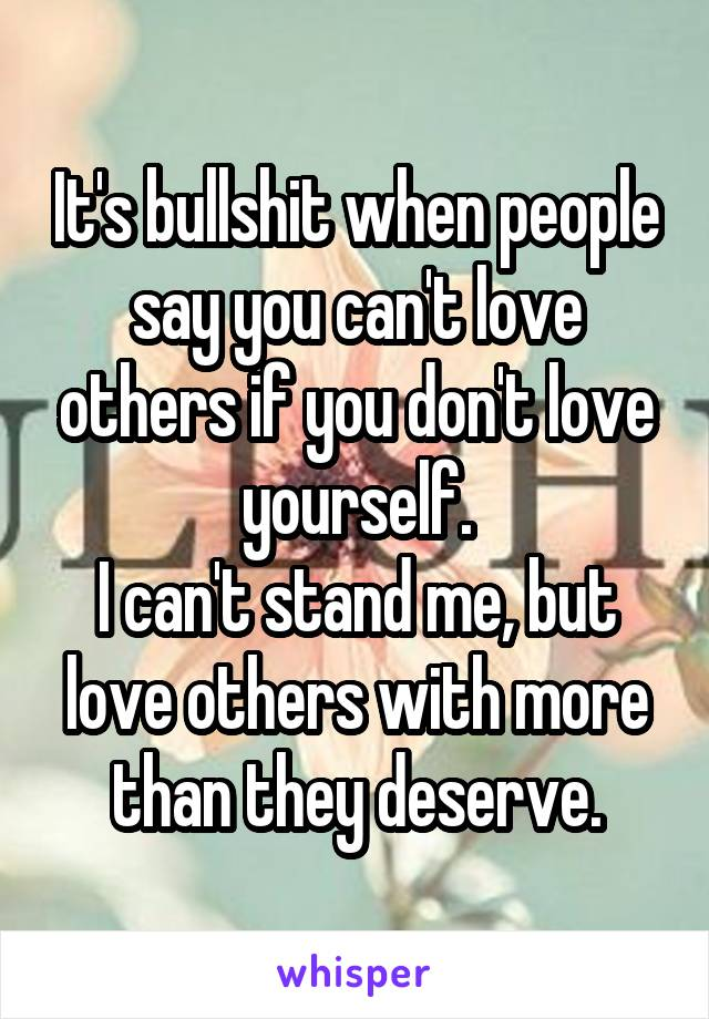 It's bullshit when people say you can't love others if you don't love yourself. I can't stand me, but love others with more than they deserve.