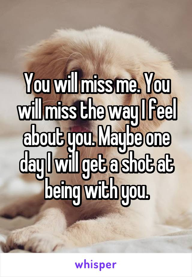 You will miss me. You will miss the way I feel about you. Maybe one day I will get a shot at being with you.