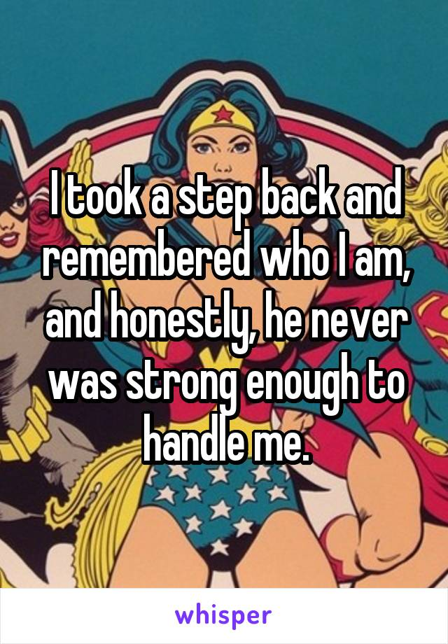 I took a step back and remembered who I am, and honestly, he never was strong enough to handle me.