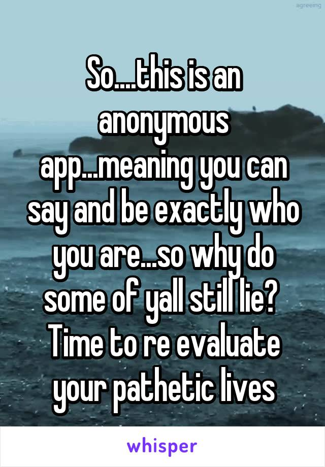 So....this is an anonymous app...meaning you can say and be exactly who you are...so why do some of yall still lie?  Time to re evaluate your pathetic lives