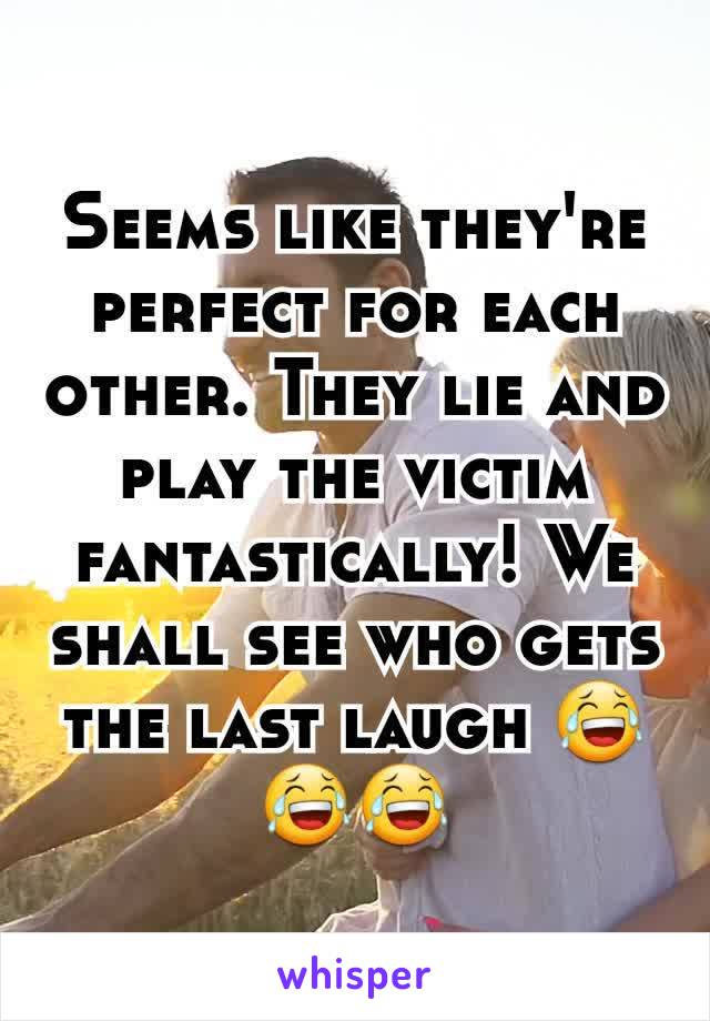 Seems like they're perfect for each other. They lie and play the victim fantastically! We shall see who gets the last laugh 😂😂😂