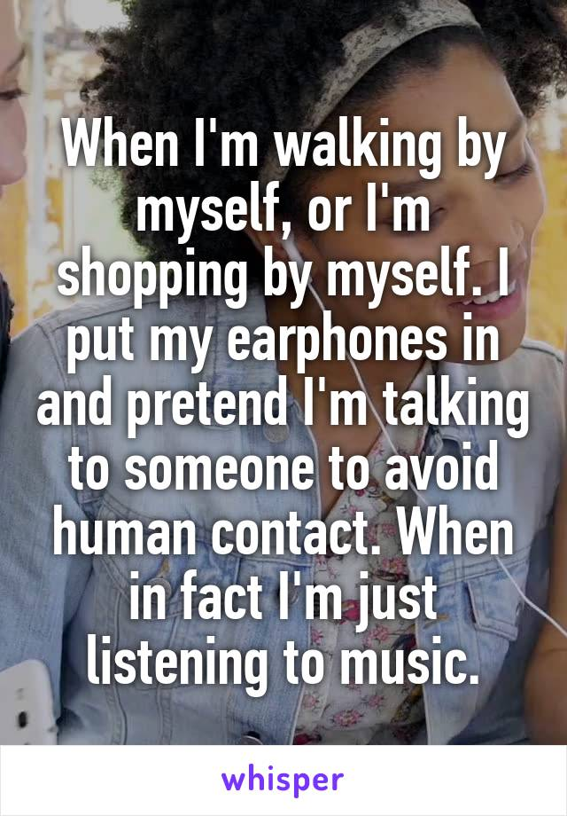 When I'm walking by myself, or I'm shopping by myself. I put my earphones in and pretend I'm talking to someone to avoid human contact. When in fact I'm just listening to music.
