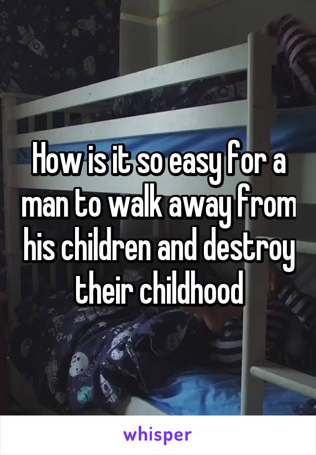 How is it so easy for a man to walk away from his children and destroy their childhood