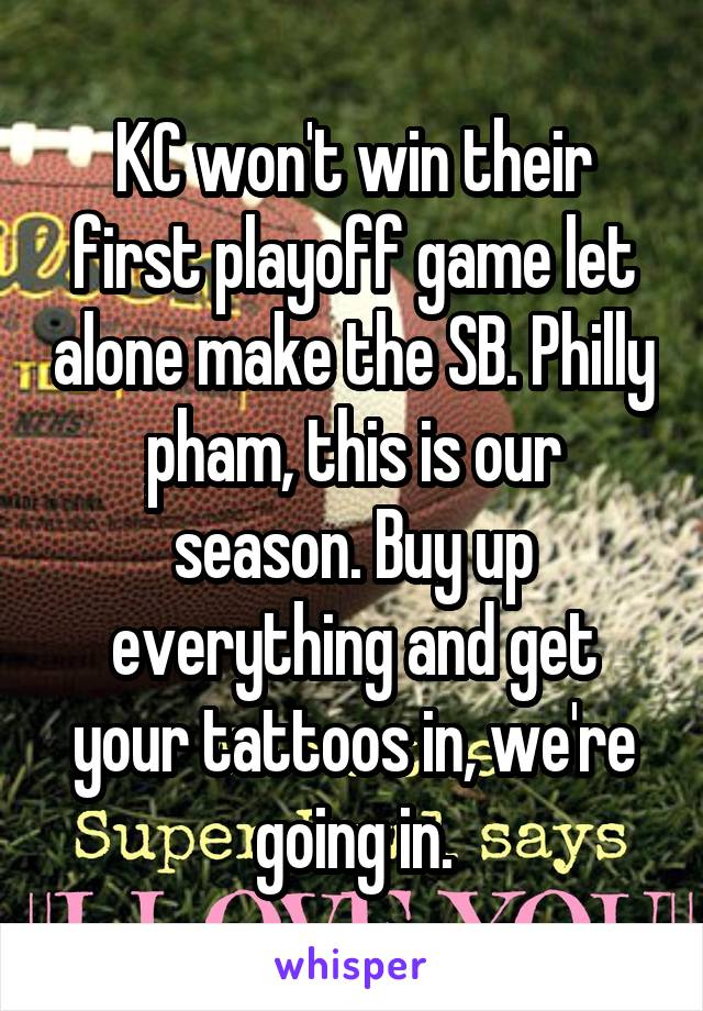 KC won't win their first playoff game let alone make the SB. Philly pham, this is our season. Buy up everything and get your tattoos in, we're going in.
