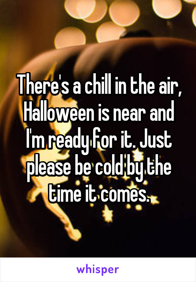 There's a chill in the air, Halloween is near and I'm ready for it. Just please be cold by the time it comes.