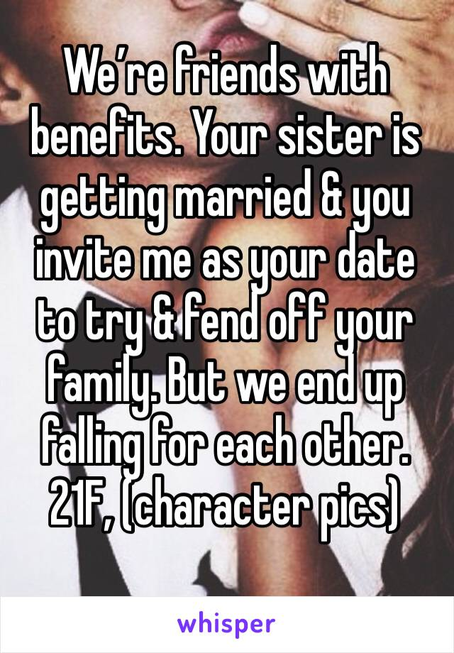We're friends with benefits. Your sister is getting married & you invite me as your date to try & fend off your family. But we end up falling for each other. 21F, (character pics)