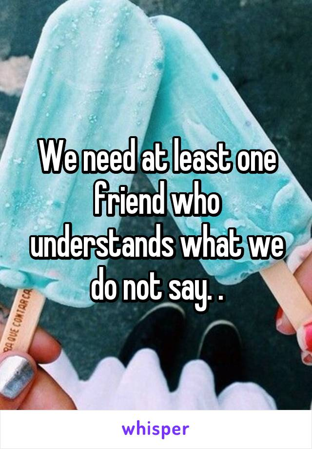 We need at least one friend who understands what we do not say. .