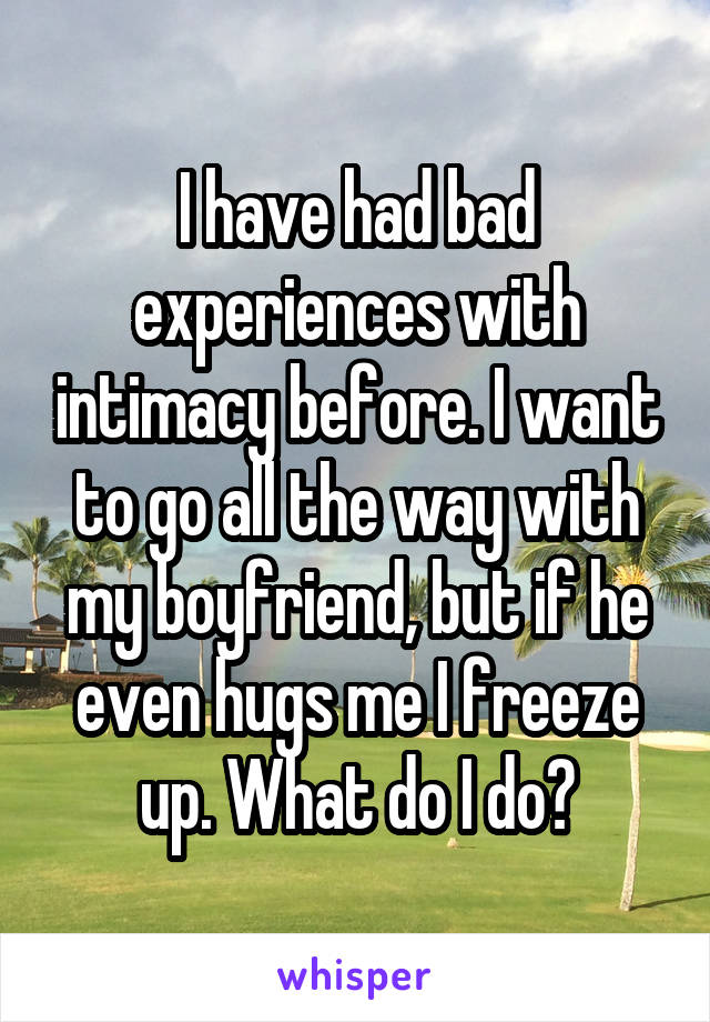 I have had bad experiences with intimacy before. I want to go all the way with my boyfriend, but if he even hugs me I freeze up. What do I do?