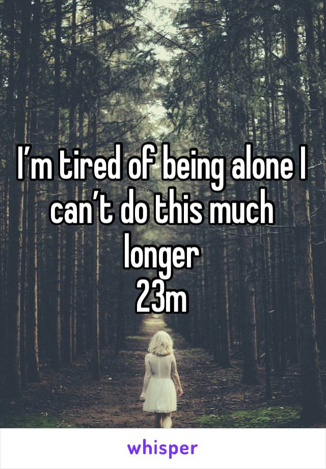 I'm tired of being alone I can't do this much longer  23m