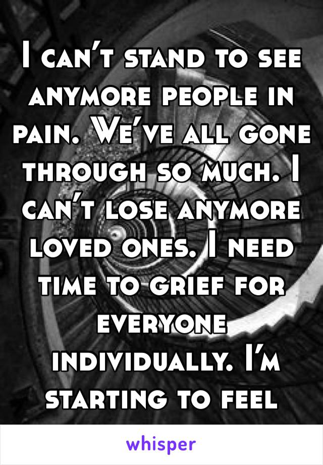 I can't stand to see anymore people in pain. We've all gone through so much. I can't lose anymore loved ones. I need time to grief for everyone   individually. I'm starting to feel numb.