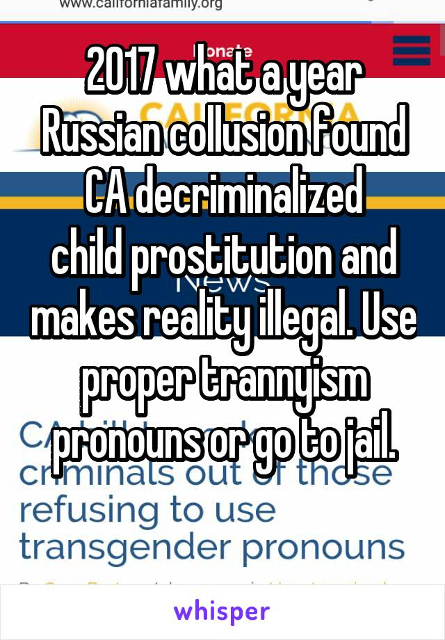 2017 what a year Russian collusion found CA decriminalized child prostitution and makes reality illegal. Use proper trannyism pronouns or go to jail.