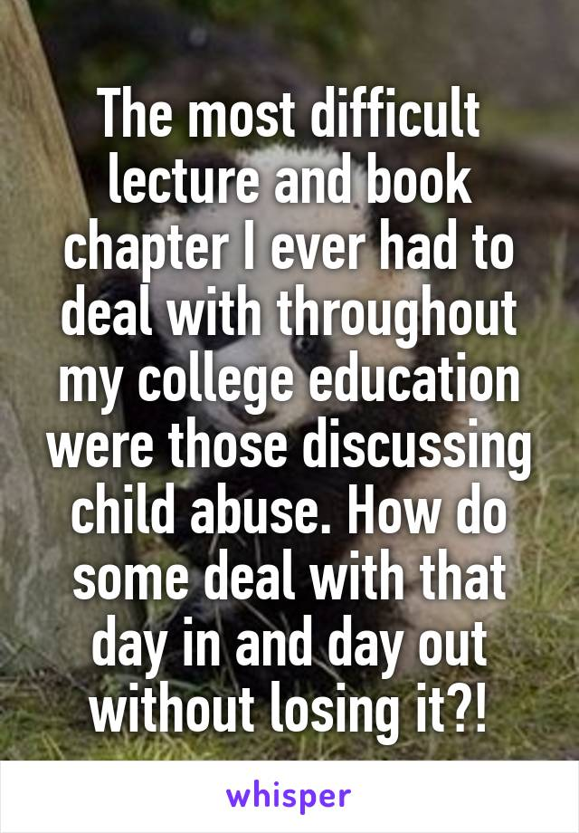 The most difficult lecture and book chapter I ever had to deal with throughout my college education were those discussing child abuse. How do some deal with that day in and day out without losing it?!