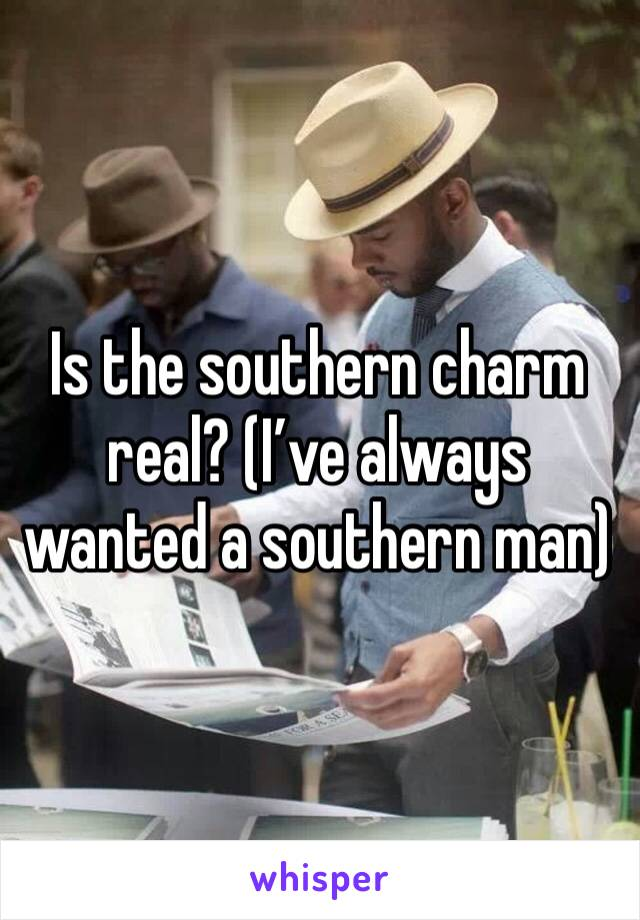 Is the southern charm real? (I've always wanted a southern man)