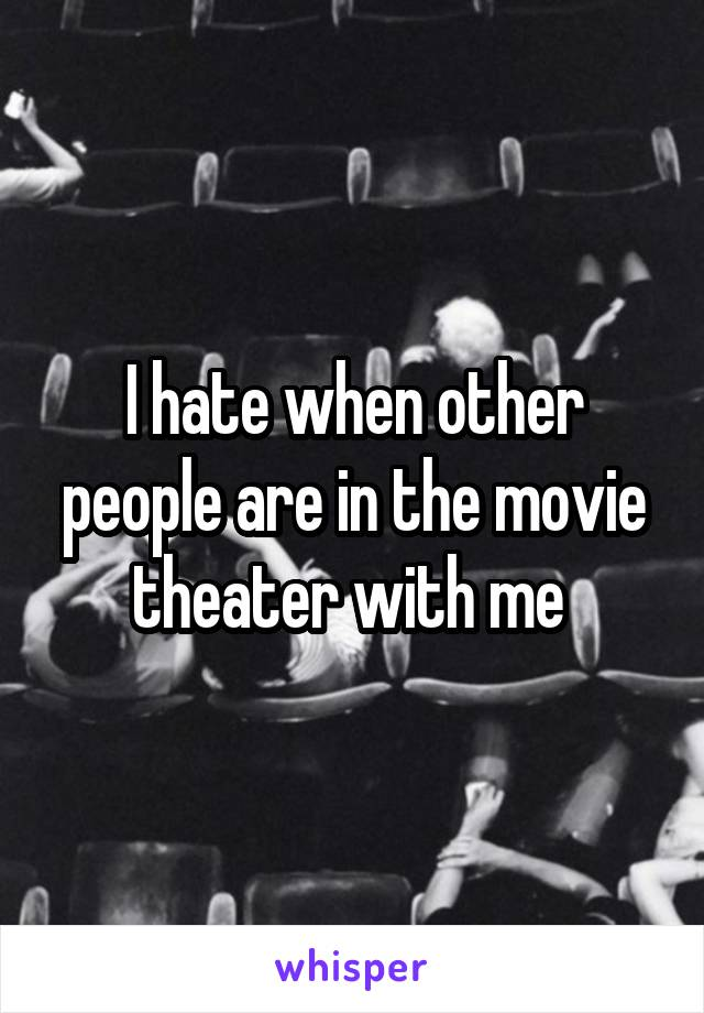 I hate when other people are in the movie theater with me